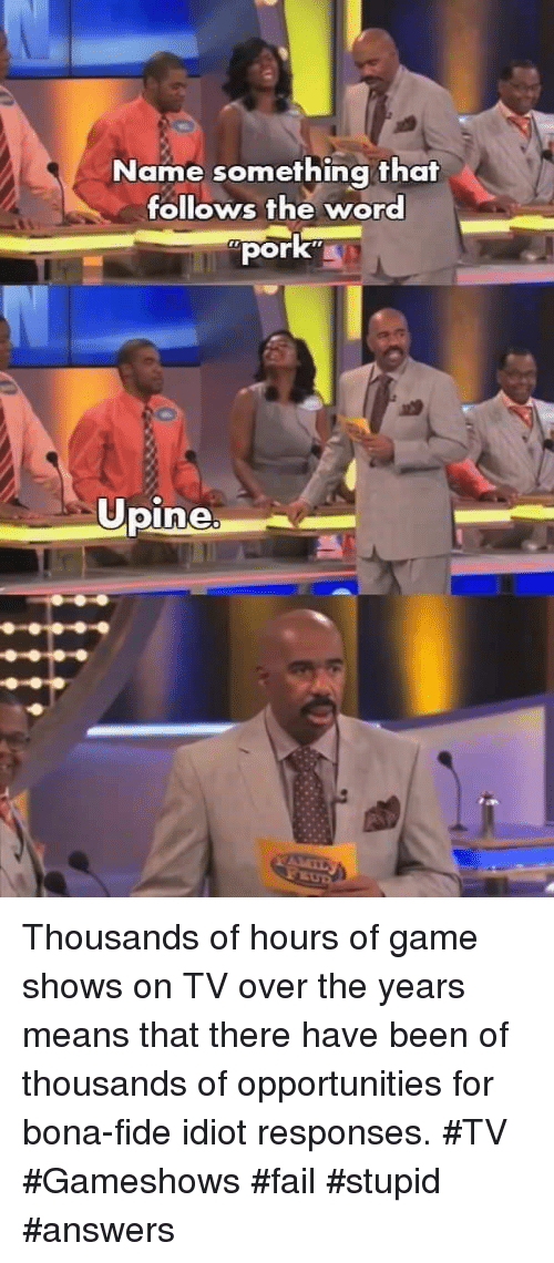 Fail, Game, and Word: Name something that  follows the word  pork  Opine Thousands of hours of game shows on TV over the years means that there have been of thousands of opportunities for bona-fide idiot responses. #TV #Gameshows #fail #stupid #answers