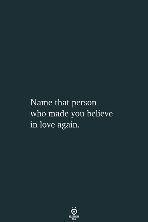 Love, Love Again, and Who: Name that person  who made you believe  in love again.  RELATIONSHIP  LES