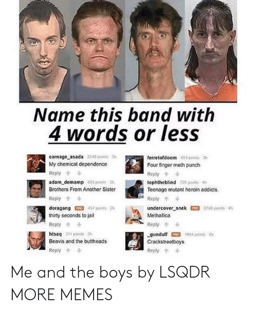Dank, Heroin, and Jail: Name this band with  4 words or less  carnage asada 2248 points 3h  My chemical dependence  ferretofdoom 653 points 3  Four finger meth punch  Reply  Reply  adam_demamp 893 points 3h  tophtheblind 728 points 4h  Teenage mutant heroin addicts  Brothers From Another Sister  Reply  Reply  undercover snek 2700 points 4%  457 points 2h  doragang  thirty seconds to jail  Methallica  Repty  Reply  htsaq 311 points 3  1904 points 4h  gundulf  Crackstreetboys  Beavis and the buttheads  Reply  Reply Me and the boys by LSQDR MORE MEMES