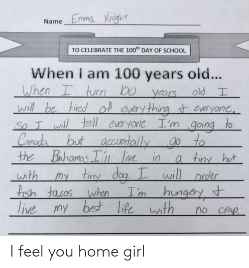 Life, School, and Bahamas: NameEmmg Knight  TO CELEBRATE THE 100th DAY OF SCHOOL  When I am 100 years ol...  When I turn bo years  will be tired of every thing t everyone,  old I  .  So I will tell everyone I'm  to  going  t accusrtallygo to  a tiny hot  my tiny dog. I will order  I'm hungery  Canada but  the Bahamas I' live in  with  fish tacos when  t  live my best life with  no crap. I feel you home girl