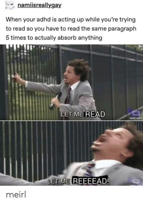 Adhd, Acting, and MeIRL: namiisreallygay  When your adhd is acting up while you're trying  to read so you have to read the same paragraph  5 times to actually absorb anything  LET ME READ  ET ME REEEEAD! meirl