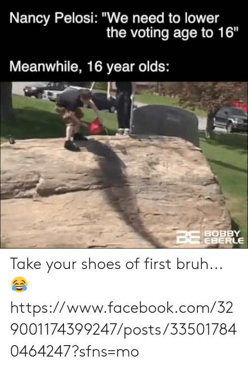 """Nancy Pelosi: Nancy Pelosi: """"We need to lower  the voting age to 16""""  Meanwhile, 16 year olds:  BOBBY  EBERLE Take your shoes of first bruh... 😂  https://www.facebook.com/329001174399247/posts/335017840464247?sfns=mo"""