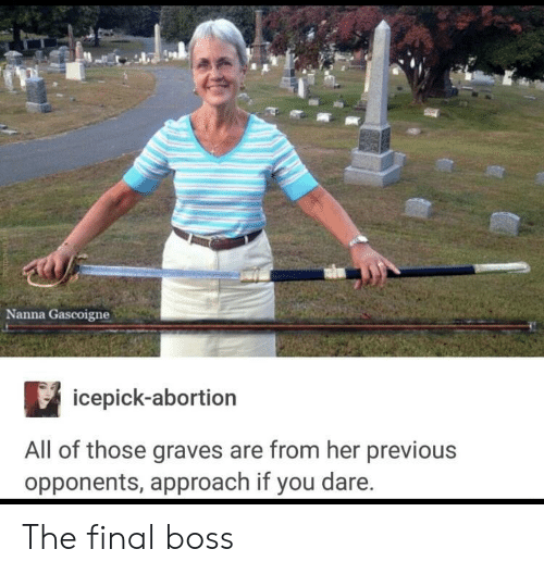 The Final Boss: Nanna Gascoigne  icepick-abortion  All of those graves are from her previous  opponents, approach if you dare. The final boss