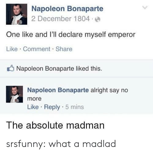 Tumblr, Blog, and Say No More: Napoleon Bonaparte  2 December 1804 e  One like and I'll declare myself emperor  Like Comment. Share  Napoleon Bonaparte liked this  Napoleon Bonaparte alright say no  more  Like Reply 5 mins  The absolute madman srsfunny:  what a madlad