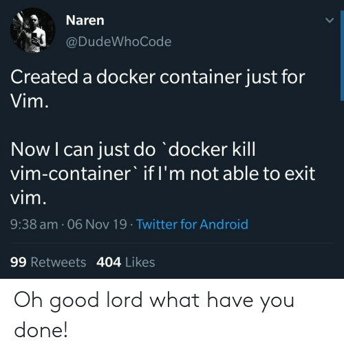Just Do: Naren  @DudeWhoCode  Created a docker container just for  Vim.  Now I can just do docker kill  vim-container' if I'm not able to exit  vim.  9:38 am. 06 Nov 19 Twitter for Android  99 Retweets 404 Likes Oh good lord what have you done!