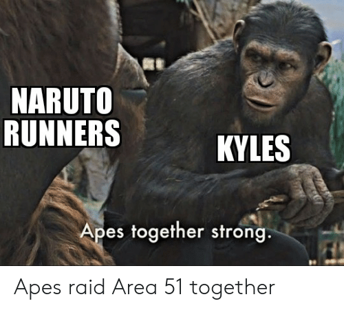 Naruto, Dank Memes, and Strong: NARUTO  RUNNERS  KYLES  Apes together strong Apes raid Area 51 together