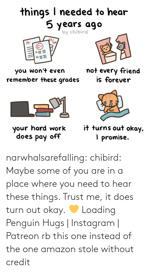 Are: narwhalsarefalling: chibird:  Maybe some of you are in a place where you need to hear these things. Trust me, it does turn out okay. 💛   Loading Penguin Hugs | Instagram | Patreon     rb this one instead of the one amazon stole without credit
