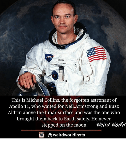 Buzz Aldrin: NAS  ALLINS  This is Michael Collins, the forgotten astronaut of  Apollo 11, who waited for Neil.Armstrong and Buzz  Aldrin above the lunar surface and was the one who  brought them back to Earth safely. He never  stepped on the moon.  Weird World  G a weird worldinsta