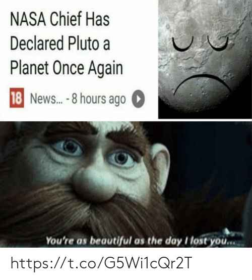 Beautiful, Memes, and Nasa: NASA Chief Has  Declared Pluto a  Planet Once Again  18 News...-8 hours ago  You're as beautiful as the day I lost you... https://t.co/G5Wi1cQr2T
