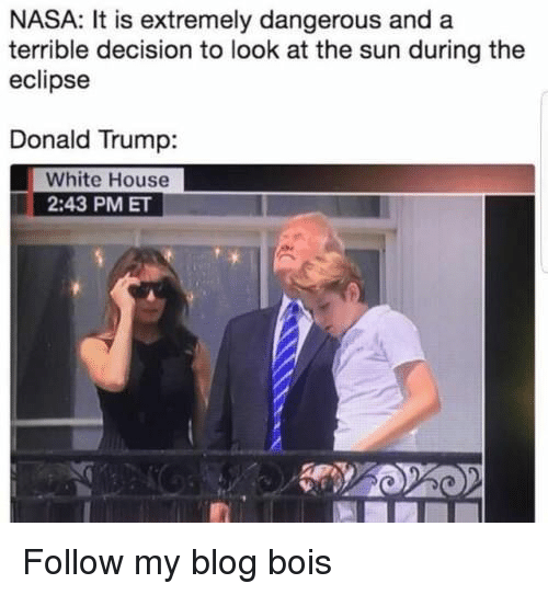 Donald Trump, Nasa, and White House: NASA: It is extremely dangerous and a  terrible decision to look at the sun during the  eclipse  Donald Trump:  White House  2:43 PM ET Follow my blog bois