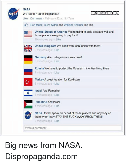 Buzz Aldrin: NASA  NASA  DISPORPAGANDACOM  We found 7 earth like planets!  Like Comment February 22 at 11:47am  Elon Musk, Buzz Aldrin and William Shatner like this.  EE United States of America We're going to build a space wall and  those planets are going to pay for it  10 minutes ago Like  Niz United Kingdom We don't want ANY union with them!  AN 9 minutes ago Like  Germany Alien refugees are welcome!  8 minutes ago Like  Russia We have to portect the Russian minorities living there!  7 minutes ago Like  Turkey A great location for Kurdistan.  6 minutes ago Like  Israel And Palestine.  5 minutes ago Like  Palestine And Israel.  4 minutes ago Like  NASA I think speak on behalf of those planets and anybody on  NASA  them when I say STAY THE FUCK AWAY FROM THEM!  3 minutes ago Like  Write a comment. Big news from NASA.  Dispropaganda.com