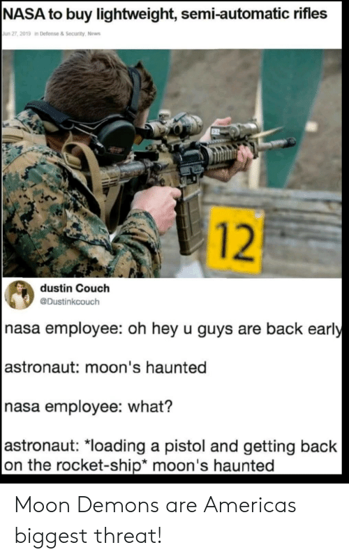 America, Nasa, and News: NASA to buy lightweight, semi-automatic rifles  Jun 27, 2019 in Defense & Security, News  dustin Couch  @Dustinkcouch  nasa employee: oh hey u guys are back early  astronaut: moon's haunted  nasa employee: what?  astronaut: *loading a pistol and getting back  on the rocket-ship* moon's haunted  12 Moon Demons are Americas biggest threat!