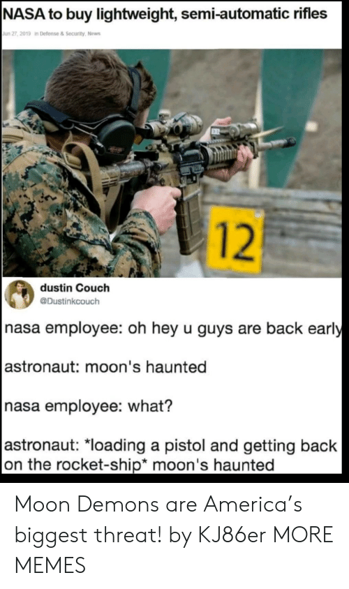 Oh Hey:  NASA to buy lightweight, semi-automatic rifles  Jun 27, 2019 in Defense&Security, News  12  dustin Couch  @Dustinkcouch  nasa employee: oh hey u guys are back early   astronaut: moon's haunted  nasa employee: what?   astronaut: *loading a pistol and getting back  on the rocket-ship* moon's haunted Moon Demons are America's biggest threat! by KJ86er MORE MEMES