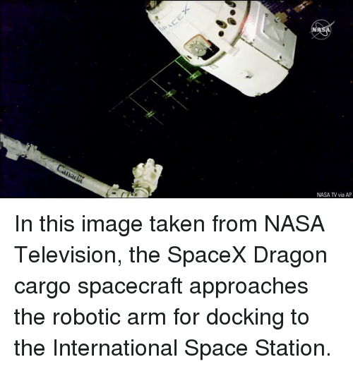 Spacex: NASA TV via AP In this image taken from NASA Television, the SpaceX Dragon cargo spacecraft approaches the robotic arm for docking to the International Space Station.