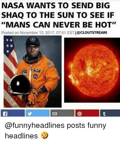 """Posts Funny: NASA WANTS TO SEND BIG  SHAQ TO THE SUN TO SEE IF  """"MANS CAN NEVER BE HOT""""  Posted on November 12, 2017, 07:51 ESTI@CLOUTSTREAM @funnyheadlines posts funny headlines 🤣"""