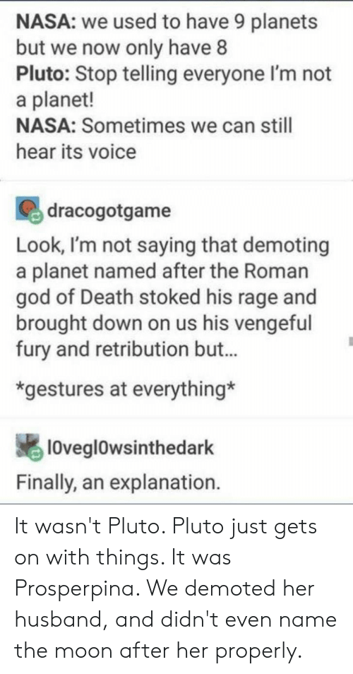 rage: NASA: we used to have 9 planets  but we now only have 8  Pluto: Stop telling everyone I'm not  a planet!  NASA: Sometimes we can still  hear its voice  dracogotgame  Look, I'm not saying that demoting  a planet named after the Roman  god of Death stoked his rage and  brought down on us his vengeful  fury and retribution but...  *gestures at everything*  10veglOwsinthedark  Finally, an explanation. It wasn't Pluto. Pluto just gets on with things. It was Prosperpina. We demoted her husband, and didn't even name the moon after her properly.
