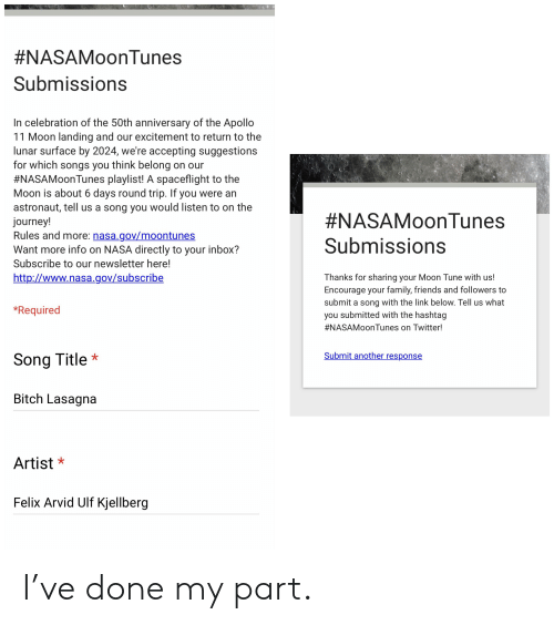 Family, Friends, and Journey:  #NASAMoonTunes  Submissions  In celebration of the 50th anniversary of the Apollo  11 Moon landing and our excitement to return to the  lunar surface by 2024, we're accepting suggestions  for which songs you think belong on our  #NASAMoonTunes playlist! A spaceflight to the  Moon is about 6 days round trip. If you were an  astronaut, tell us a song you would listen to on the  journey!  Rules and more: nasa.gov/moontunes  Want more info on NASA directly to your inbox?  #NASAMoonTunes  Submissions  Subscribe to our newsletter here!  http://www.nasa.gov/subscribe  Thanks for sharing your Moon Tune with us!  Encourage your family, friends and followers to  submit a song with the link below. Tell us what  you submitted with the hashtag  *Required  NASAMoonTunes on Twitter!  Submit another response  Song Title  Bitch Lasagna  Artist  Felix Arvid Ulf Kjellberg I've done my part.