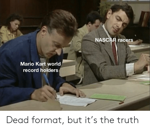 Mario Kart, Nascar, and Mario: NASCAR racers  Mario Kart world  record holders Dead format, but it's the truth