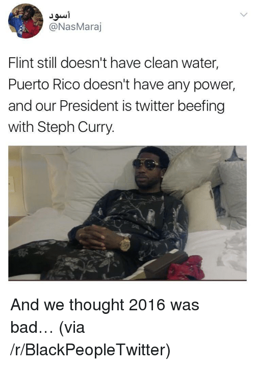 Bad, Blackpeopletwitter, and Twitter: @NasMaraj  Flint still doesn't have clean water  Puerto Rico doesn't have any power,  and our President is twitter beefing  with Steph Curry. <p>And we thought 2016 was bad… (via /r/BlackPeopleTwitter)</p>