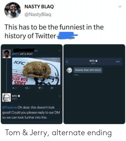 nasty: NASTY BLAQ  @NastyBlaq  This has to be the funniest in the  history of Twitter  OKFC wtf is this?  KFC  KFC  Delete that shit bitch  1004  LLED WITH  SIDES  t32  KFC  Trashvis Oh dear, this doesn't look  good! Could you please reply to our DM  So we can look further into this. Tom & Jerry, alternate ending