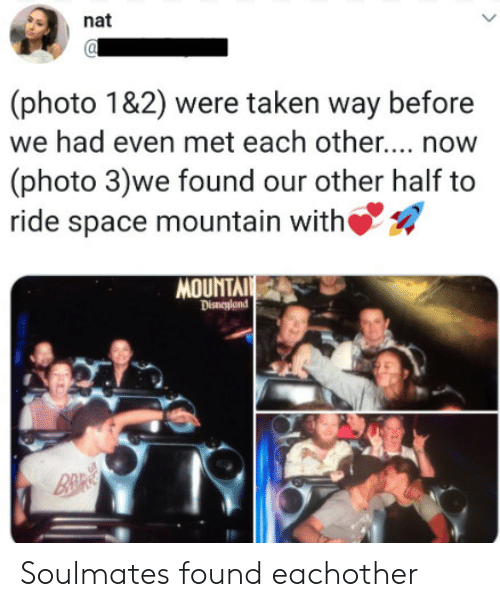 Disneyland, Taken, and Space: nat  (photo 1&2) were taken way before  we had even met each othe... now  (photo 3)we found our other half to  ride space mountain with  MOUNTAI  Disneyland  B&R Soulmates found eachother