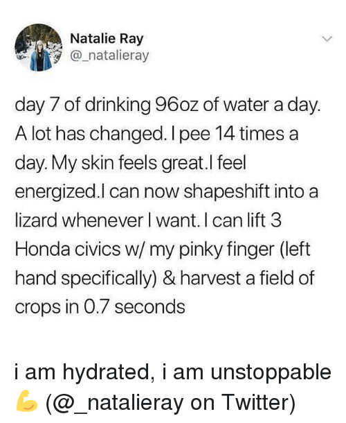 Energized: Natalie Ray  @_natalieray  day 7 of drinking 96oz of water a day.  A lot has changed. I pee 14 times a  day. My skin feels great.l feel  energized.l can now shapeshift into a  lizard whenever l want. I can lift 3  Honda civics w/ my pinky finger (left  hand specifically) & harvest a field of  crops in 0.7 seconds i am hydrated, i am unstoppable 💪 (@_natalieray on Twitter)