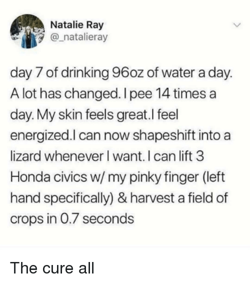 Energized: Natalie Ray  natalieray  day 7 of drinking 96oz of water a day  A lot has changed. I pee 14 times a  day. My skin feels great.l feel  energized.l can now shapeshift into a  lizard whenever l want. I can lift 3  Honda civics w/ my pinky finger (left  hand specifically) & harvest a field of  crops in 0.7 second:s The cure all