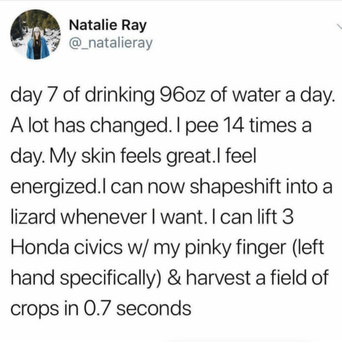 Energized: Natalie Ray  @_natalieray  day 7 of drinking 96oz of water a day  A lot has changed.l pee 14 times a  day. My skin feels great.l feel  energized.l can now shapeshift into a  lizard whenever I want. I can lift 3  Honda civics w/ my pinky finger (left  hand specifically) & harvest a field of  crops in 0./ seconds