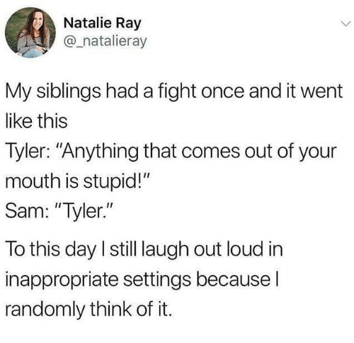 """Funny, Tumblr, and Fight: Natalie Ray  @_natalieray  My siblings had a fight once and it went  like this  Tyler: """"Anything that comes out of your  mouth is stupid!""""  Sam: """"Tyler.""""  To this day I still laugh out loud in  inappropriate settings because l  randomly think of it."""
