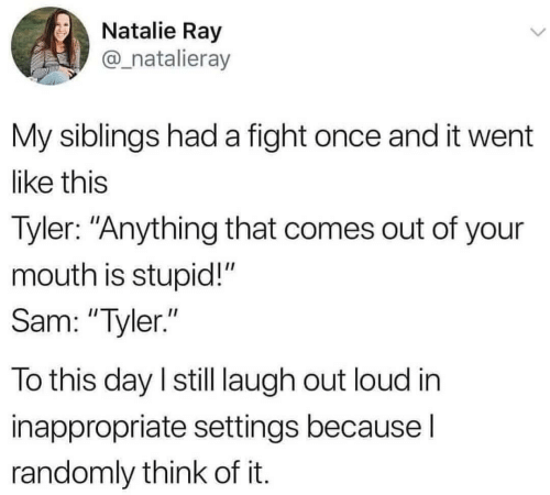 """Fight, Once, and Ray: Natalie Ray  @_natalieray  My siblings had a fight once and it went  like this  Tyler: """"Anything that comes out of your  mouth is stupid!""""  Sam: """"Tyler.""""  To this day I still laugh out loud in  inappropriate settings because I  randomly think of it."""