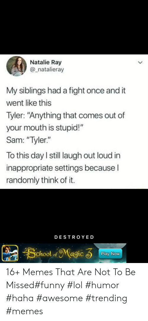 "Funny, Lol, and Memes: Natalie Ray  @_natalieray  My siblings had a fight once and it  went like this  Tyler: ""Anything that comes out of  your mouth is stupid!""  Sam: ""Tyler.""  To this day I still laugh out loud in  inappropriate settings becauseI  randomly think of it.  DESTRO YED  School ofMagic 3  Play Now 16+ Memes That Are Not To Be Missed#funny #lol #humor #haha #awesome #trending #memes"