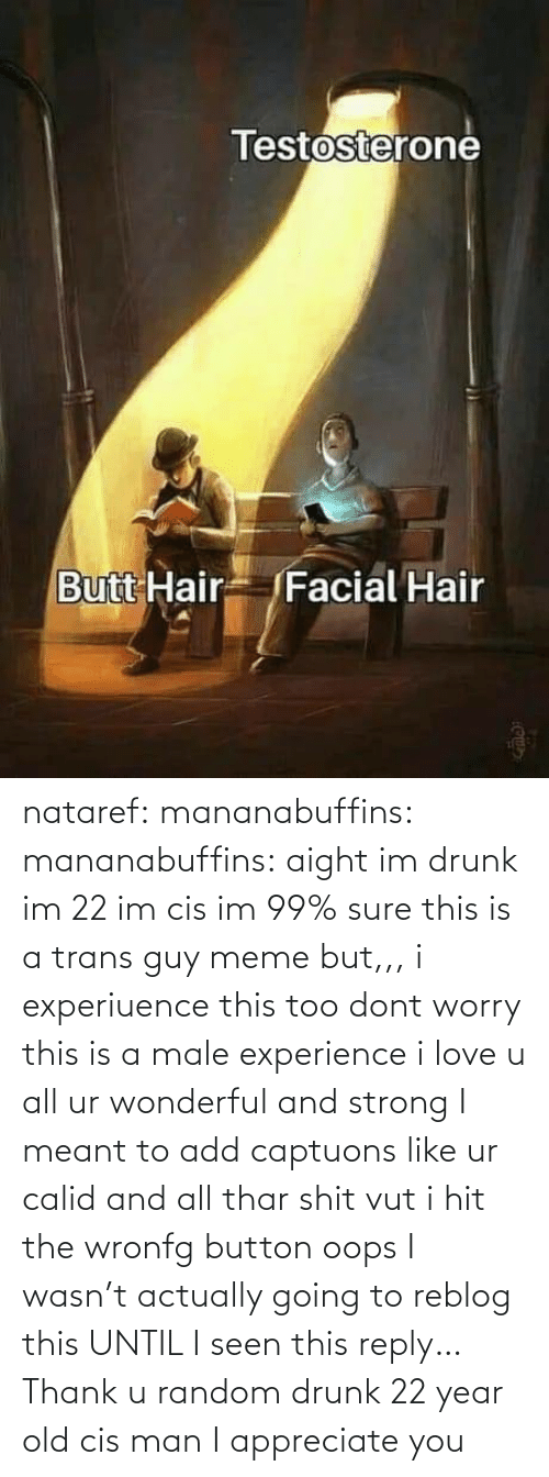 add: nataref: mananabuffins:   mananabuffins: aight im drunk im 22 im cis im 99% sure this is a trans guy meme but,,, i experiuence this too dont worry this is a male experience i love u all ur wonderful and strong I meant to add captuons like ur calid and all thar shit vut i hit the wronfg button oops    I wasn't actually going to reblog this UNTIL I seen this reply… Thank u random drunk 22 year old cis man I appreciate you