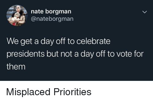 Presidents: nate borgman  @nateborgman  We get a day off to celebrate  presidents but not a day off to vote for  them Misplaced Priorities