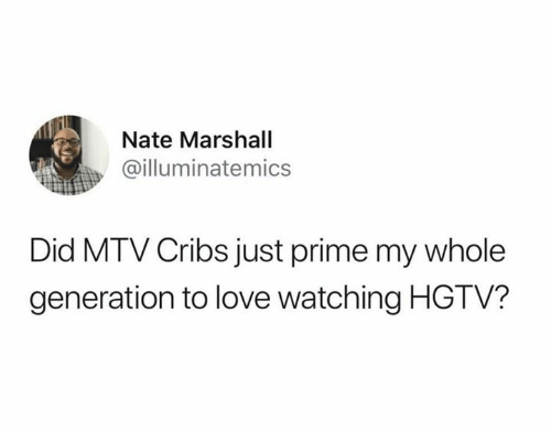 MTV: Nate Marshall  @illuminatemics  Did MTV Cribs just prime my whole  generation to love watching HGTV?