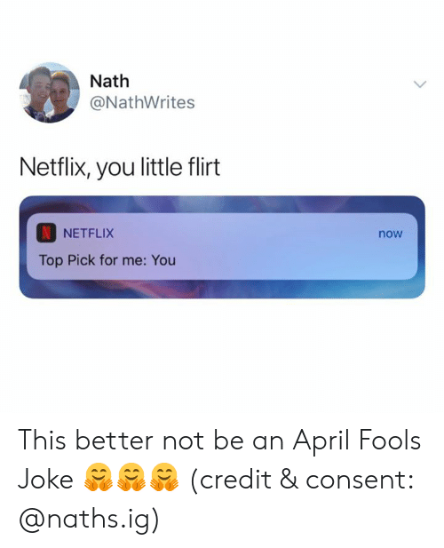Better Not: Nath  @NathWrites  Netflix, you little flirt  NETFLIX  now  Top Pick for me: You This better not be an April Fools Joke 🤗🤗🤗 (credit & consent: @naths.ig)