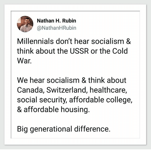College, Millennials, and Canada: Nathan H. Rubin  @NathanHRubin  Millennials don't hear socialism &  think about the USSR or the Cold  War.  We hear socialism & think about  Canada, Switzerland, healthcare,  social security, affordable college,  & affordable housing  Big generational difference.