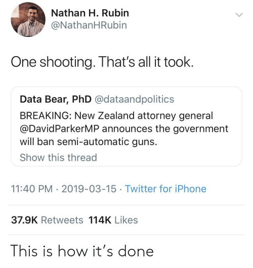 Guns, Iphone, and Twitter: Nathan H. Rubin  @NathanHRubin  One shooting. That's all it toolk  Data Bear, PhD @dataandpolitics  BREAKING: New Zealand attorney general  @DavidParkerMP announces the government  will ban semi-automatic guns  Show this thread  11:40 PM 2019-03-15 Twitter for iPhone  37.9K Retweets 114K Likes This is how it's done