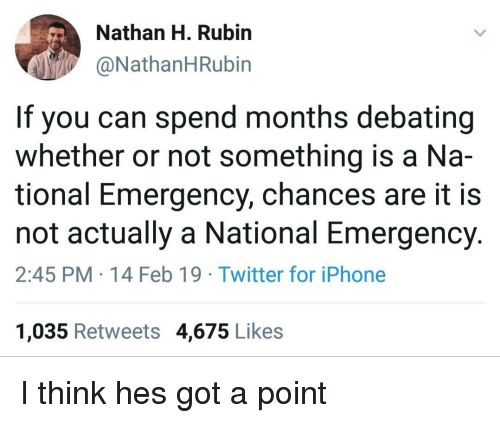 Iphone, Twitter, and Got: Nathan H. Rubirn  @NathanHRubin  If you can spend months debating  whether or not something is a Na-  tional Emergency, chances are it is  not actually a National Emergency.  2:45 PM 14 Feb 19 Twitter for iPhone  1,035 Retweets 4,675 Likes I think hes got a point