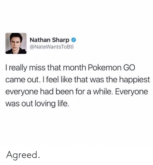 Pokemon GO: Nathan Sharp  ソー @NateWantsToBtl  I really miss that month Pokemon GO  came out. I feel like that was the happiest  everyone had been for a while. Everyone  was out loving life. Agreed.