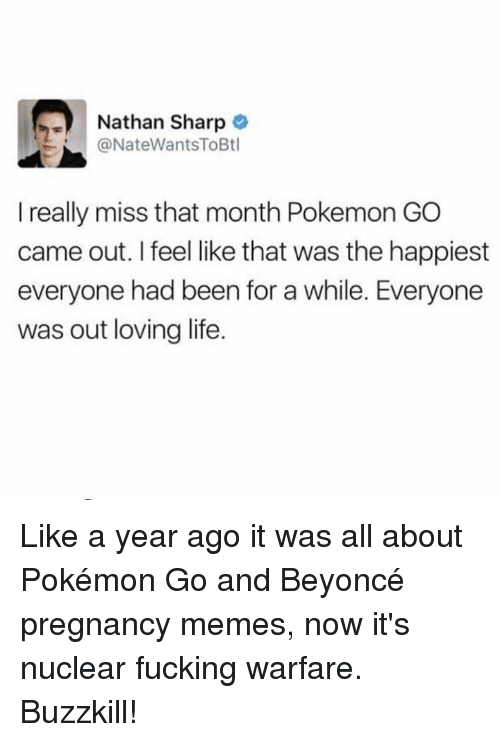 pokemons: Nathan Sharp  @NateWantsToBtl  I really miss that month Pokemon GO  came out. I feel like that was the happiest  everyone had been for a while. Everyone  was out loving life. Like a year ago it was all about Pokémon Go and Beyoncé pregnancy memes, now it's nuclear fucking warfare. Buzzkill!