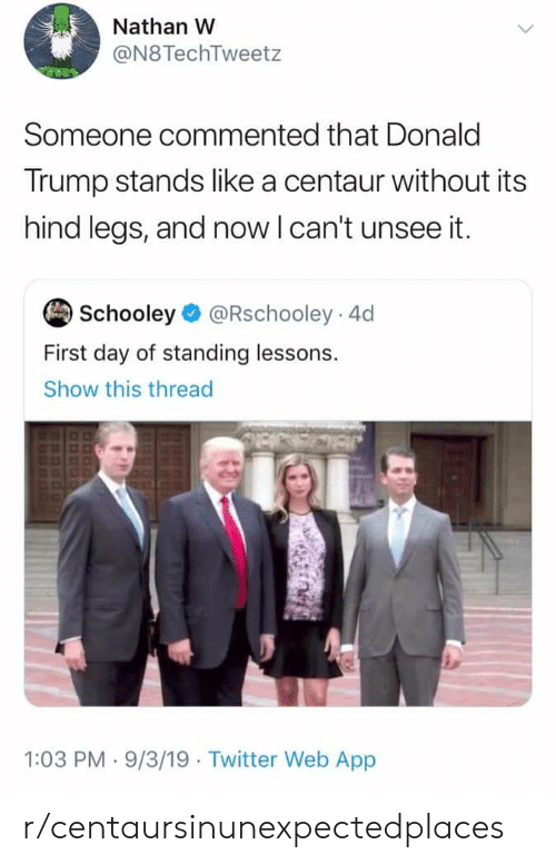 Donald Trump, Reddit, and Twitter: Nathan W  @N8TechTweetz  Someone commented that Donald  Trump stands like a centaur without its  hind legs, and now I can't unsee it.  Schooley @Rschooley 4d  First day of standing lessons  Show this thread  1:03 PM 9/3/19 Twitter Web App r/centaursinunexpectedplaces