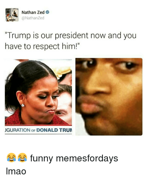 "President Now: Nathan Zed  A @Nathan Zed  ""Trump is our president now and you  have to respect him!""  JGURATION OF DONALD TRUM 😂😂 funny memesfordays lmao"