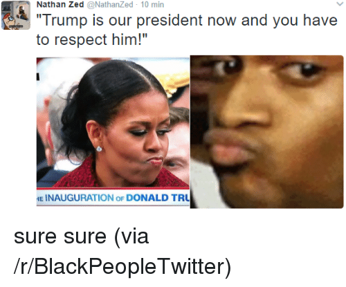 "President Now: Nathan Zed @NathanZed 10 min  Trump is our president now and you have  to respect him!""  E INAUGURATION oF DONALD TRU <p>sure sure (via /r/BlackPeopleTwitter)</p>"