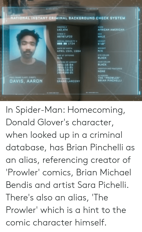 "Spider, SpiderMan, and American: NATIONAL INSTANT CRIMINAL BACKGROUND CHECK SYSTEM  ACE  AFRICAN AMERICAN  142,474  9787JF22  SOCIAL SECURITY  MALE  1724  5'10""  N/A  EYE COLOR  BLACK  APRIL 15th,1984  N/A  2011-10-04  2011-11-0  2012 เอ-13  2014 08-0  BLACK  NONE  THE PROWLER  DAVIS, AARON  GRAND LARCENY  BRIAN PINCHELLI In Spider-Man: Homecoming, Donald Glover's character, when looked up in a criminal database, has Brian Pinchelli as an alias, referencing creator of 'Prowler' comics, Brian Michael Bendis and artist Sara Pichelli. There's also an alias, 'The Prowler' which is a hint to the comic character himself."