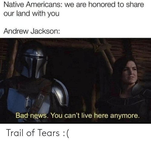 Bad, News, and History: Native Americans: we are honored to share  our land with you  Andrew Jackson:  Bad news. You can't live here anymore. Trail of Tears :(