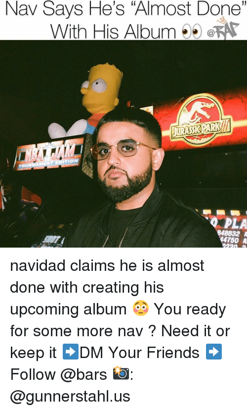 "Friends, Memes, and Some More: Nav Says He's ""Almost Done""  With His AlbumeKA  PLA  848832 A  4750 A navidad claims he is almost done with creating his upcoming album 😳 You ready for some more nav ? Need it or keep it ➡️DM Your Friends ➡️Follow @bars 📸: @gunnerstahl.us"