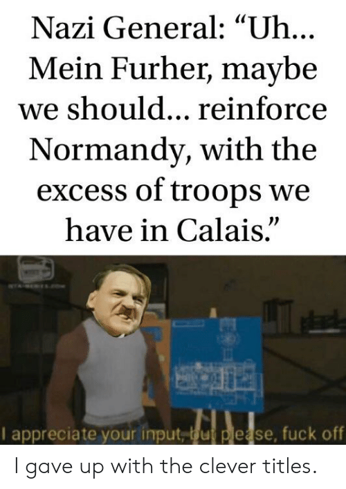 """Clever Titles: Nazi General: """"Uh...  Mein Furher, maybe  we should... reinforce  Normandy, with the  excess of troops we  have in Calais.""""  wTA E s.now  I appreciate your input, bu please, fuck off I gave up with the clever titles."""