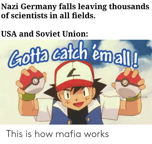 Germany, Soviet, and Soviet Union: Nazi Germany falls leaving thousands  of scientists in all fields.  USA and Soviet Union:  Cofta catah emall  u/saran556 This is how mafia works