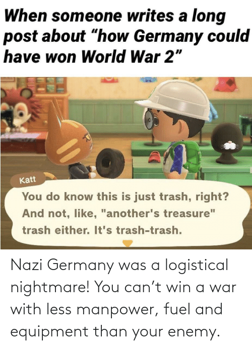 war: Nazi Germany was a logistical nightmare! You can't win a war with less manpower, fuel and equipment than your enemy.