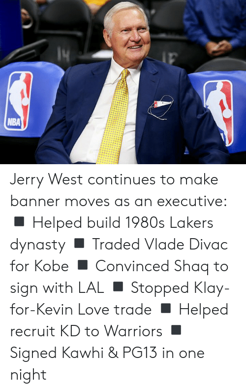 executive: NBA Jerry West continues to make banner moves as an executive:  ◾️ Helped build 1980s Lakers dynasty ◾️ Traded Vlade Divac for Kobe ◾️ Convinced Shaq to sign with LAL ◾️ Stopped Klay-for-Kevin Love trade ◾️ Helped recruit KD to Warriors ◾️ Signed Kawhi & PG13 in one night